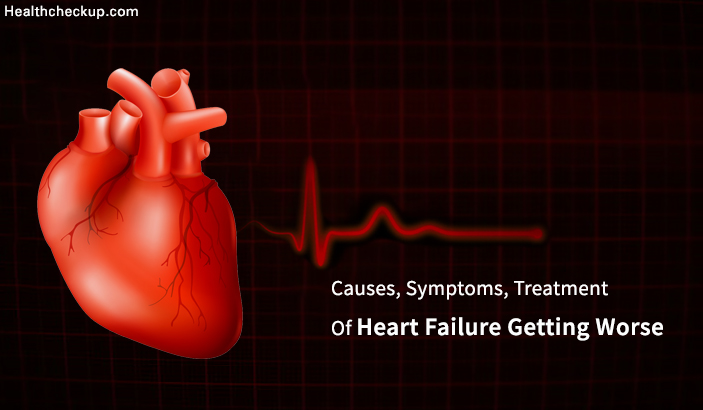 Treatment, Causes, Symptoms of Heart Failure Getting Worse