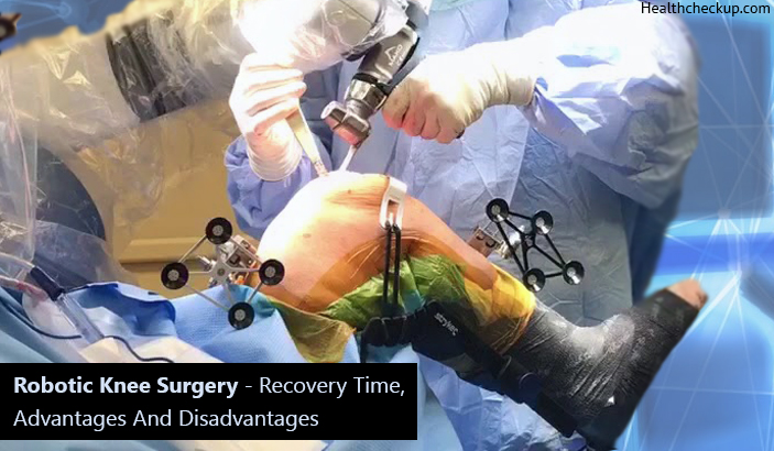 Robotic Knee Surgery - Recovery Time, Advantages and Disadvantages